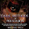 Dark Methods of Persuasion: How to Use Dark Persuasion Techniques to Convince, Influence and Persuade Anyone and Get Them to Do What You Desire Audiobook by Michael Pace Narrated by Stacy Towar