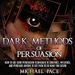 Dark Methods of Persuasion: How to Use Dark Persuasion Techniques to Convince, Influence and Persuade Anyone and Get Them to Do What You Desire | Michael Pace