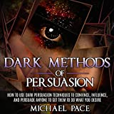 Dark Methods of Persuasion: How to Use Dark Persuasion Techniques to Convince, Influence and Persuade Anyone and Get Them to Do What You Desire
