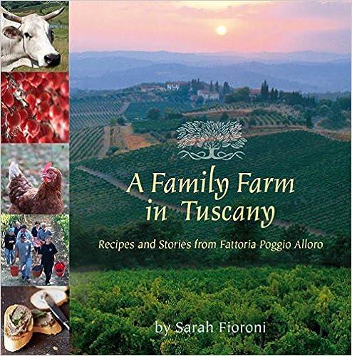 Recipes and Stories from Fattoria Poggio Alloro A Family Farm in Tuscany