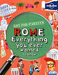 Not For Parents Rome: Everything You Ever Wanted to Know (Lonely Planet Not for Parents Travel Book)