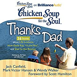 Chicken Soup for the Soul: Thanks Dad - 36 Stories about Life Lessons, How Dads Say 'I Love You', and Dad to the Rescue