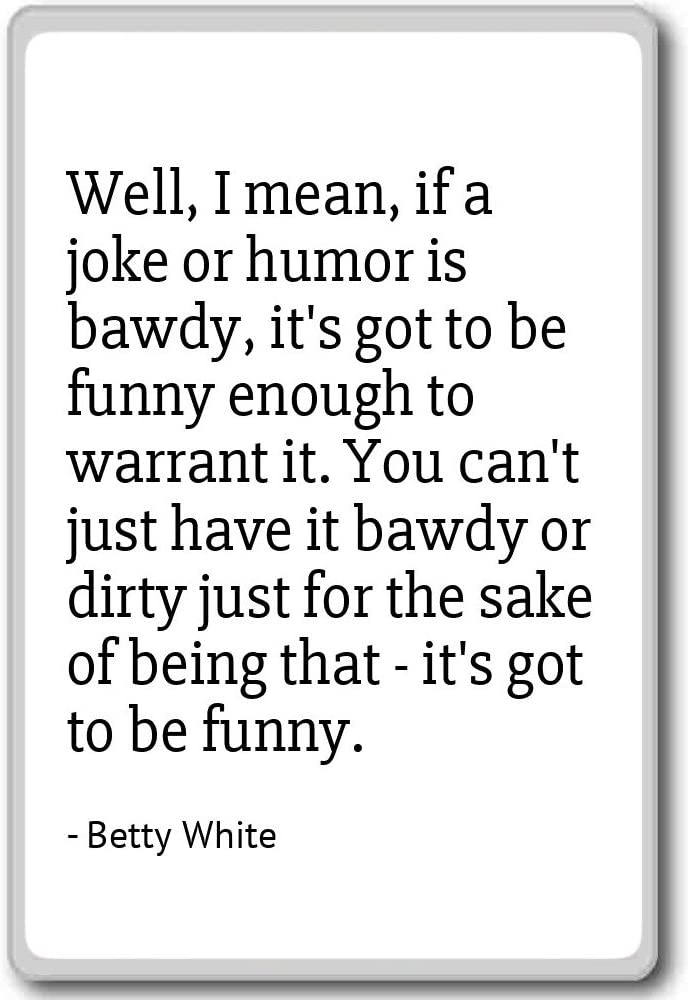 Well, I mean, if a joke or humor is bawdy, it's... - Betty White - quotes fridge magnet, White