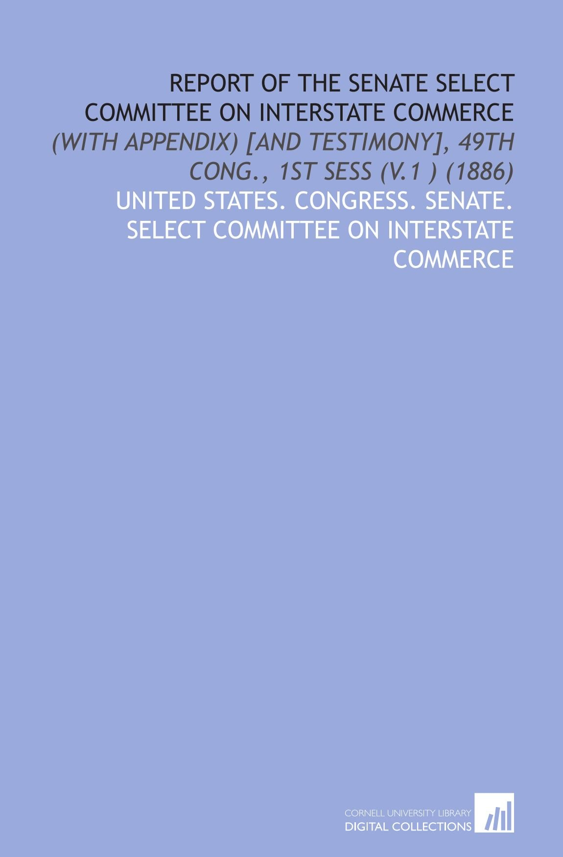 Download Report of the Senate Select Committee on Interstate Commerce: (With Appendix) [and Testimony], 49th Cong., 1st Sess (V.1 ) (1886) pdf epub