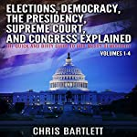 Elections, Conventions, the Presidency, Congress, and Supreme Court Explained: The Quick and Dirty Guide to Our Messy Democracy | Chris Bartlett