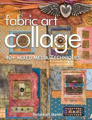 Fabric Art Collage 40+ Mixed Media Techniques by Meier, Rebekah [C & T Pub,2009] (Paperback) PDF