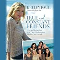 True and Constant Friends: Love and Inspiration from Our Grandmothers, Mothers, and Friends Audiobook by Kelley Paul, Rand Paul - foreword Narrated by Kelley Paul
