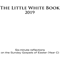 The Little White Book for Easter 2019: Six-minute reflections on the Sunday Gospels of Easter (Year C)