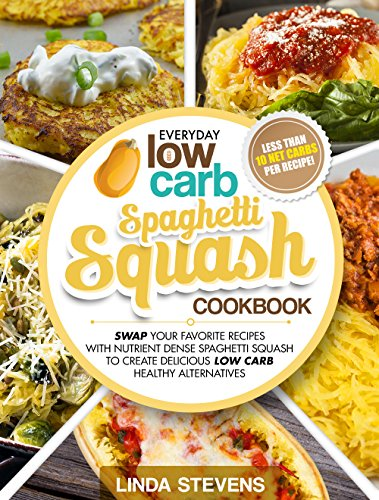Spaghetti Squash Cookbook: Swap Your Favorite Recipes with Nutrient Dense SPAGHETTI SQUASH for Low Carb Healthy Alternatives by [Stevens, Linda]