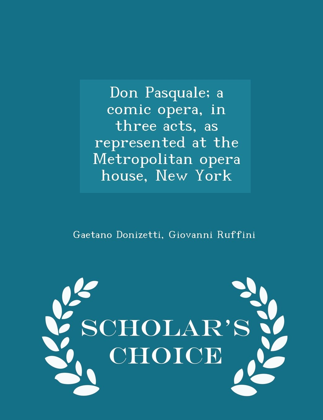 Read Online Don Pasquale; a comic opera, in three acts, as represented at the Metropolitan opera house, New York  - Scholar's Choice Edition ebook