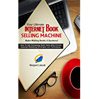 Your Ultimate Internet Book Selling Machine: How To Get Increasing Book Sales With Proven Internet Marketing Strategies…