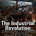 The Industrial Revolution: The History and Legacy of the Rapid Scientific and Technological Advancements that Ushered in the Modern World Audiobook by  Charles River Editors Narrated by Scott Clem