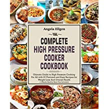 The Complete High Pressure Cooker Cookbook: Ultimate Guide to High Pressure Cooking For All with 97 Flavored and Easy Recipes for Weight Loss And Overall Health(4 Weeks Healthy Meal Plan Included)