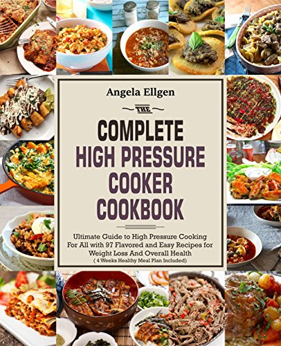 The Complete  High Pressure Cooker  Cookbook: Ultimate Guide to High Pressure Cooking For All with 97 Flavored and Easy Recipes for Weight Loss And Overall Health( 4 Weeks Healthy Meal Plan Included) by Angela  Ellgen