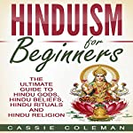 Hinduism for Beginners: The Ultimate Guide to Hindu Gods, Hindu Beliefs, Hindu Rituals and Hindu Religion | Cassie Coleman
