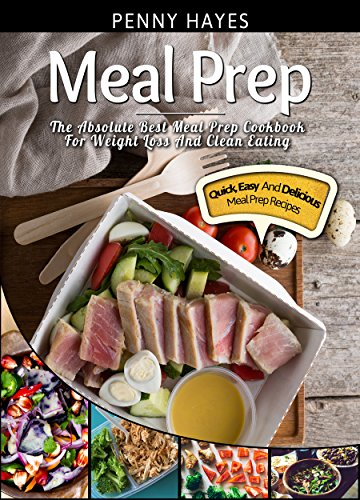 Meal Prep: The Absolute Best Meal Prep Cookbook For Weight Loss And Clean Eating - Quick, Easy, And Delicious Meal Prep Recipes by Penny Hayes