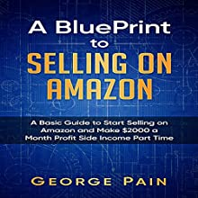 A BluePrint to Selling on Amazon: A Basic Guide to Start Selling on Amazon and Make $2000 a Month Profit Side Income Part Time Audiobook by George Pain Narrated by David Sadzin
