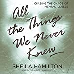 All the Things We Never Knew: Chasing the Chaos of Mental Illness | Sheila Hamilton
