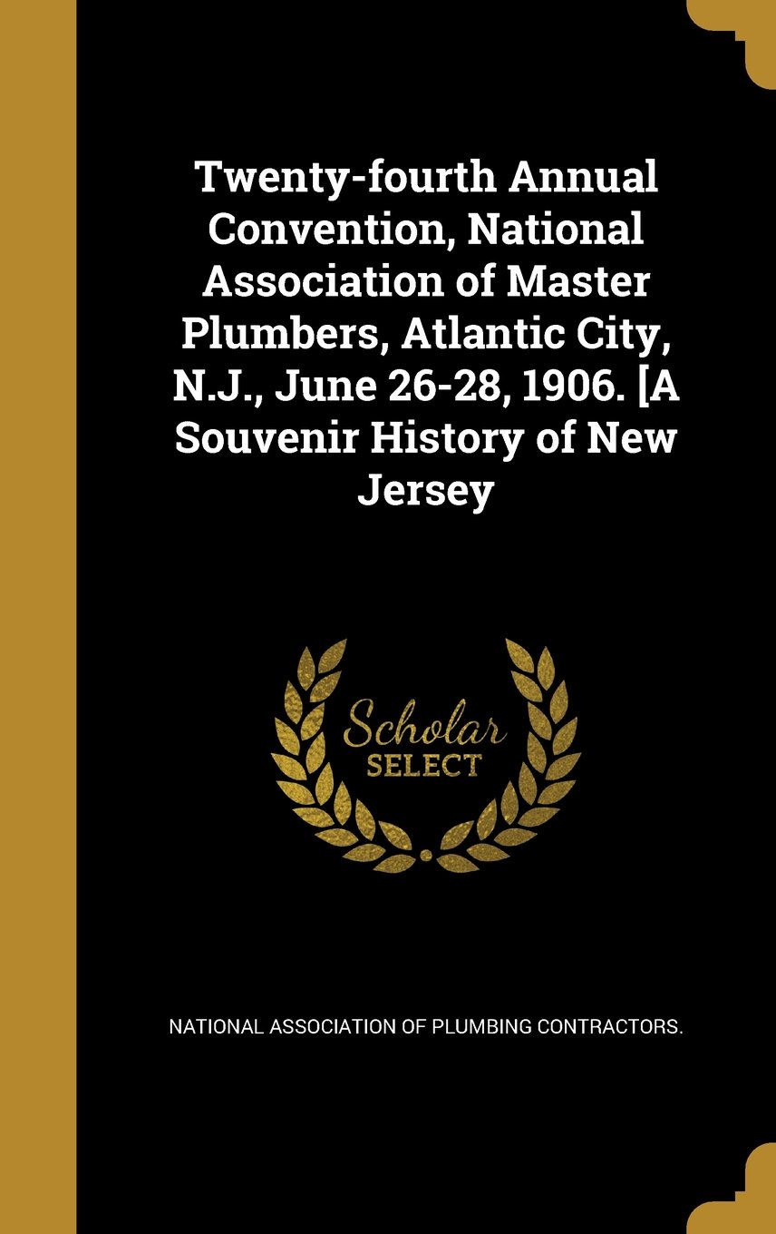Read Online Twenty-Fourth Annual Convention, National Association of Master Plumbers, Atlantic City, N.J., June 26-28, 1906. [A Souvenir History of New Jersey pdf