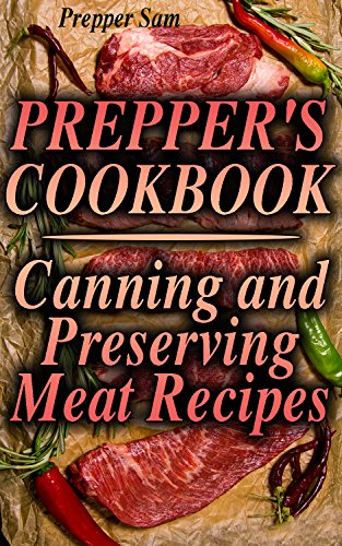 Prepper's Cookbook: Canning and Preserving Meat Recipes: (Canning Cookbook, Canning Recipes) by Prepper  Sam