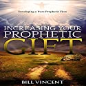 Increasing Your Prophetic Gift: Developing a Pure Prophetic Flow Audiobook by Bill Vincent Narrated by Kenneth Everett