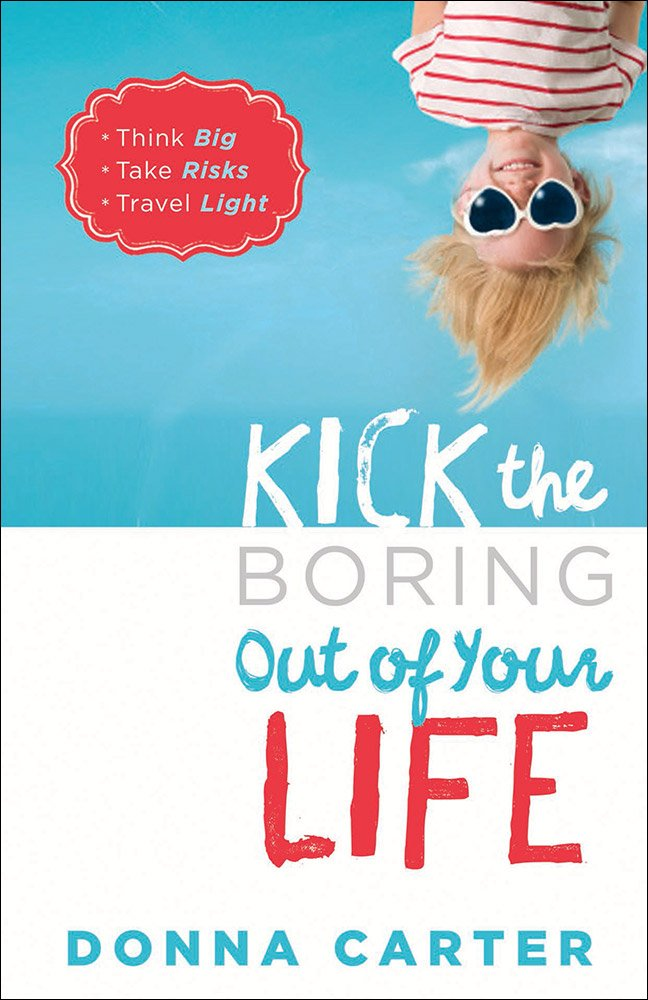 Kick the Boring Out of Your Life: *Think Big *Take Risks *Travel Light