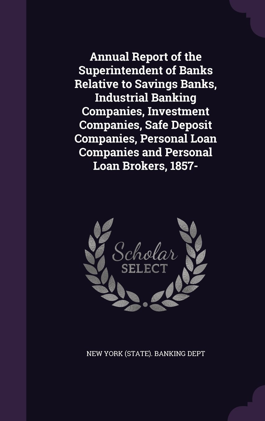 Annual Report of the Superintendent of Banks Relative to Savings Banks, Industrial Banking Companies, Investment Companies, Safe Deposit Companies, ... Companies and Personal Loan Brokers, 1857- pdf