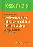 Geschäftsmodelle in Industrie 4.0 und dem Internet der Dinge: Der Weg vom Anspruch in die Wirklichkeit (essentials) (German Edition)