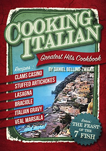 Cooking Italian - Greatest Hits Cookbook: 2-Books-In-1  !!!  All Your Italian Favorite Dishes & Ricpes with Bonus of The Feast of The 7 Fish Italian Christmas Cookbook by Daniel Bellino-Zwicke