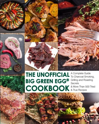 The Unofficial Big Green Egg® Cookbook: The Complete Guide To Charcoal Smoking, Grilling And Roasting Secrets & More Than 500 Tried & True Recipes ... Big Green Egg® Cookbook Series) (Volume 1) by Jensen