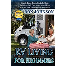 RV: RV Living For Beginners: Simple Tools, Tips & Hacks To Make Debt Free, Full Time Motorhome Living As Stress Free And Enjoyable As Possible (Tiny house, ... Live In Car, Van) (RV Boondocking Book 2)