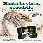 Hasta la vista, cocodrilo: El diario de Alexa [After a While Crocodile: Alexa's Diary] | Dr. Brady Barr,Jennifer Keats Curtis