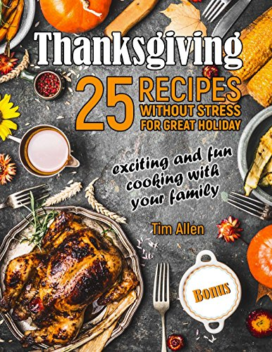 Thanksgiving - exciting and fun cooking with your family. 25 recipes without stress for great holiday.