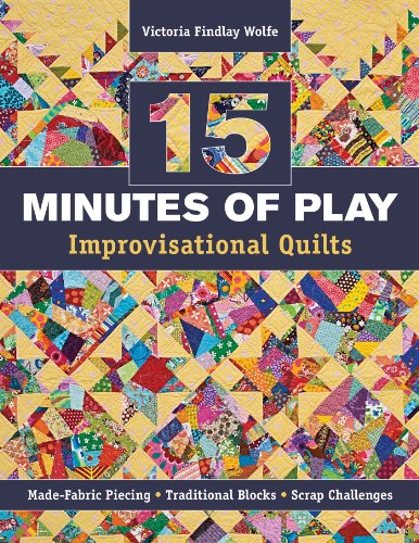 (15 minutes of Play -- Improvisational Quilts: Made-Fabric Piecing • Traditional Blocks • Scrap Challenges)