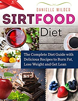 Sirtfood Diet: The Complete Diet Guide with Delicious Recipes to Burn Fat, Lose Weight and Get Lean by [Wilder,Danielle]