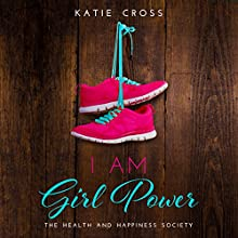 I Am Girl Power: Health and Happiness Society, Book 2 Audiobook by Katie Cross Narrated by Anna Caudle