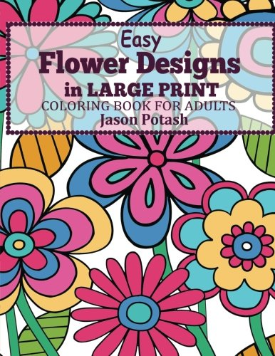 Coloring Books for Seniors: Including Books for Dementia and Alzheimers - Easy Flowers Designs in Large Print : Coloring Book For Adults (The Stress Relieving Adult Coloring Pages)