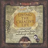 Living the Creative Life: Ideas and Inspiration from Working Artists