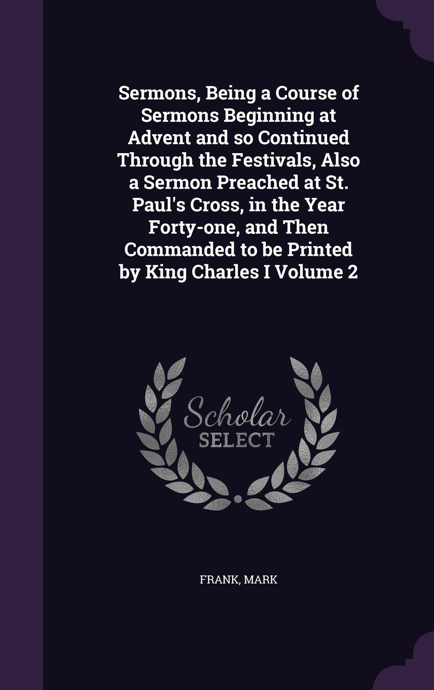 Read Online Sermons, Being a Course of Sermons Beginning at Advent and So Continued Through the Festivals, Also a Sermon Preached at St. Paul's Cross, in the Year ... to Be Printed by King Charles I Volume 2 pdf epub