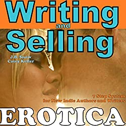Writing Erotica and Selling Erotica: 7 Step System for New Indie Authors and Writers