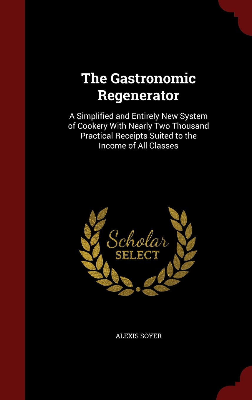 Read Online The Gastronomic Regenerator: A Simplified and Entirely New System of Cookery With Nearly Two Thousand Practical Receipts Suited to the Income of All Classes ebook