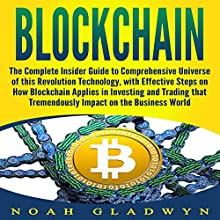 Blockchain: The Complete Insider Guide to Comprehensive Universe of this Revolution Technology, with Effective Steps on How Blockchain Applies in Investing and Trading That Tremendously Impact on the Business World Audiobook by Noah Gladwyn Narrated by Sam Slydell