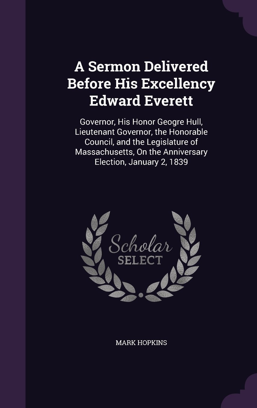 Download A Sermon Delivered Before His Excellency Edward Everett: Governor, His Honor Geogre Hull, Lieutenant Governor, the Honorable Council, and the ... on the Anniversary Election, January 2, 1839 pdf