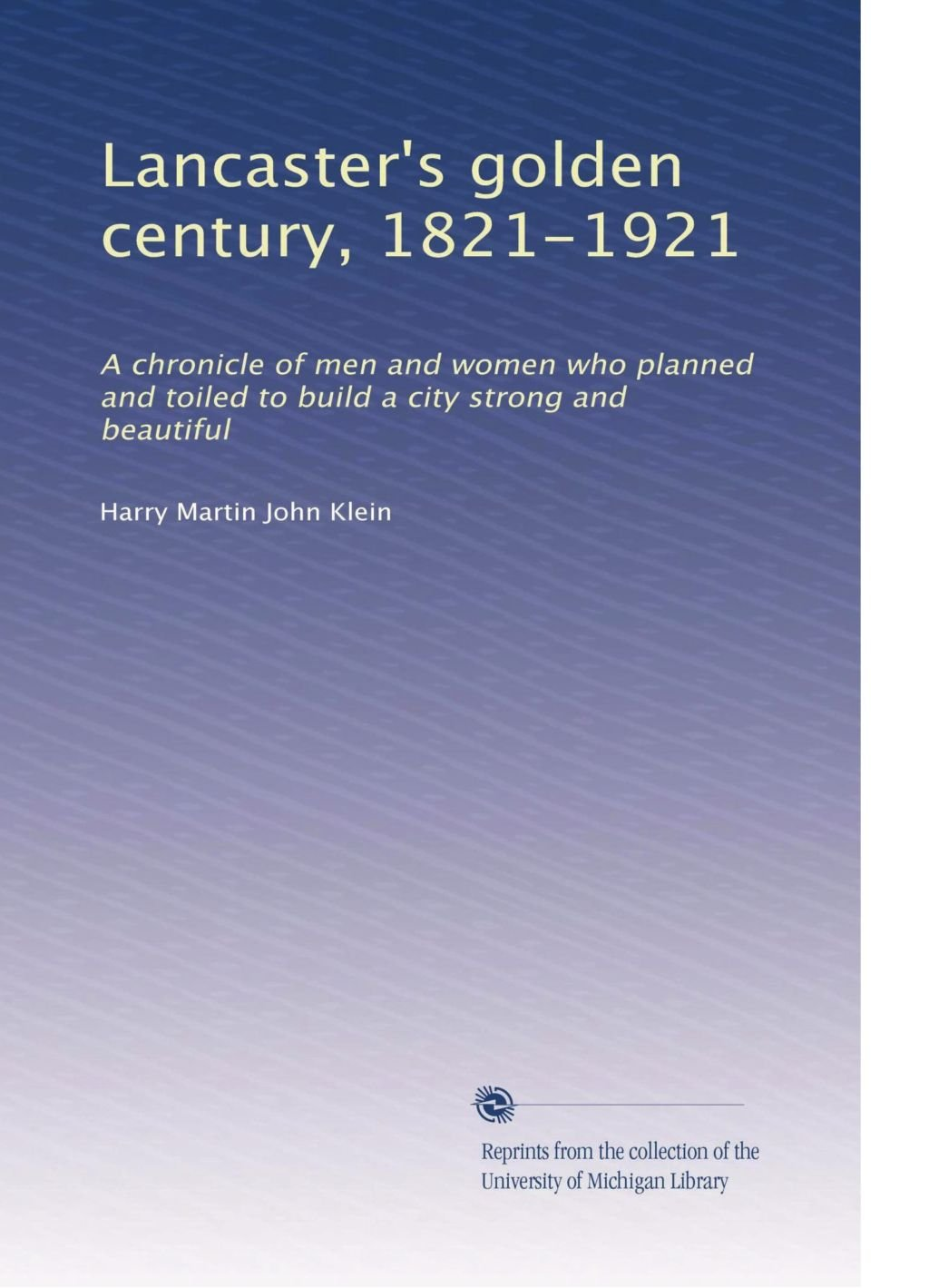 Lancaster's golden century, 1821-1921: A chronicle of men and women who planned and toiled to build a city strong and beautiful pdf epub