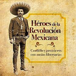 Héroes de la Revolución Mexicana: Caudillos y justicieros con ansias libertarias [Heroes of the Mexican Revolution: Warlords and Vigilantes for Liberation]