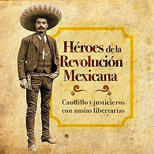 Héroes de la Revolución Mexicana: Caudillos y justicieros con ansias libertarias [Heroes of the Mexican Revolution: Warlords and Vigilantes for Liberation] Audiobook