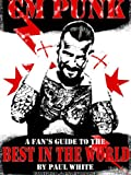 CM PUNK - A Fans Guide to the Best in The World