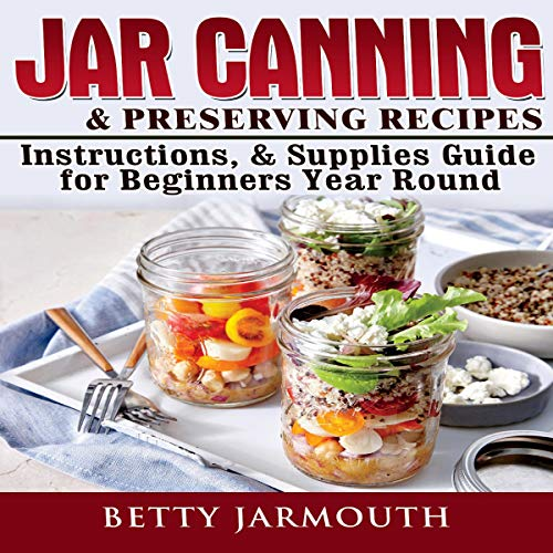 Jar Canning & Preserving Recipes, Instructions, & Supplies Guide for Beginners Year Round by Betty Jarmouth