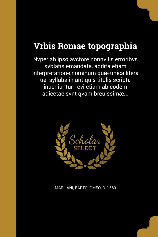 Vrbis Romae Topographia: Nvper AB Ipso Avctore Nonnvllis Erroribvs Svblatis Emandata, Addita Etiam Interpretatione Nominum Quae Unica Litera Uel ... Svnt Qvam Breuissimae... (Latin Edition) PDF