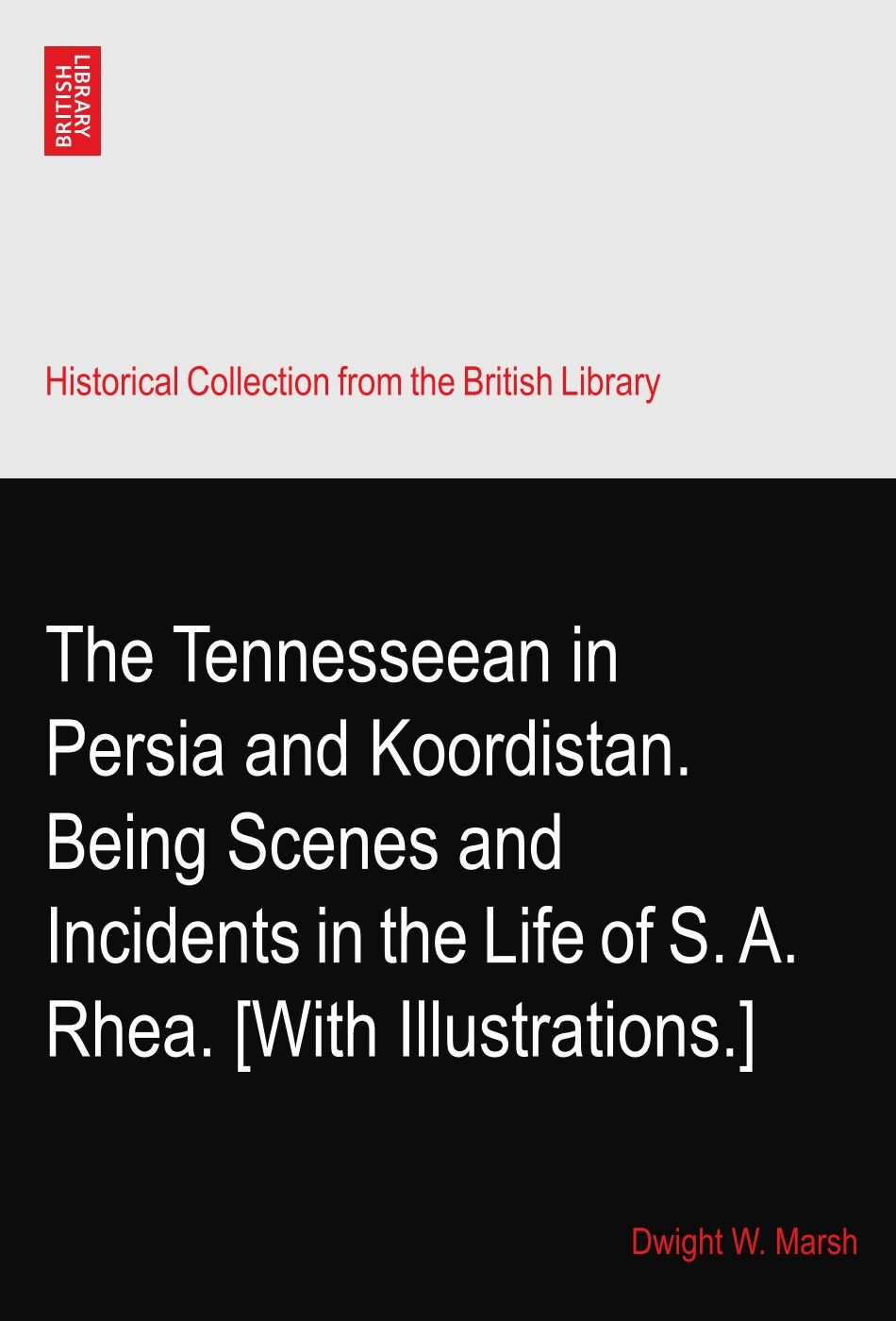 Download The Tennesseean in Persia and Koordistan. Being Scenes and Incidents in the Life of S. A. Rhea. [With Illustrations.] PDF